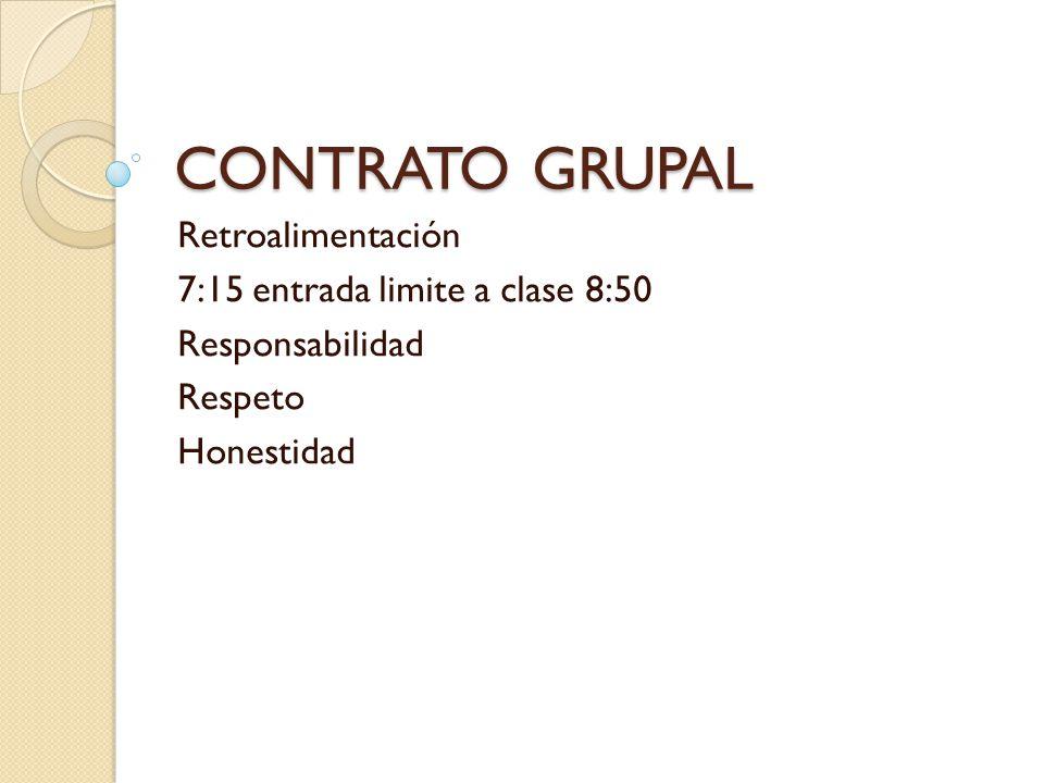 CONTRATO GRUPAL Retroalimentación 7:15 entrada limite a clase 8:50 Responsabilidad Respeto Honestidad