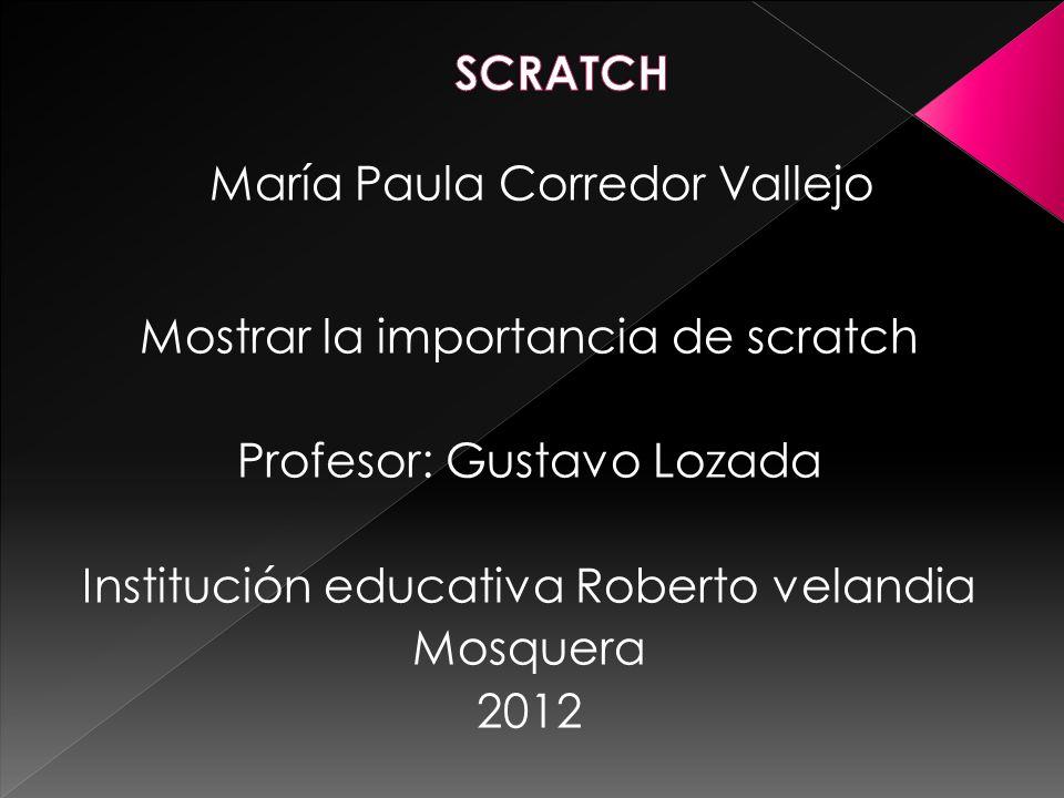 María Paula Corredor Vallejo Mostrar la importancia de scratch Profesor: Gustavo Lozada Institución educativa Roberto velandia Mosquera 2012