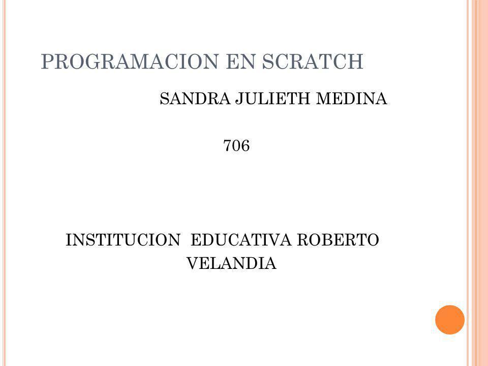 PROGRAMACION EN SCRATCH SANDRA JULIETH MEDINA 706 INSTITUCION EDUCATIVA ROBERTO VELANDIA