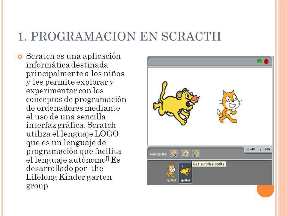 1. PROGRAMACION EN SCRACTH Scratch es una aplicación informática destinada principalmente a los niños y les permite explorar y experimentar con los co