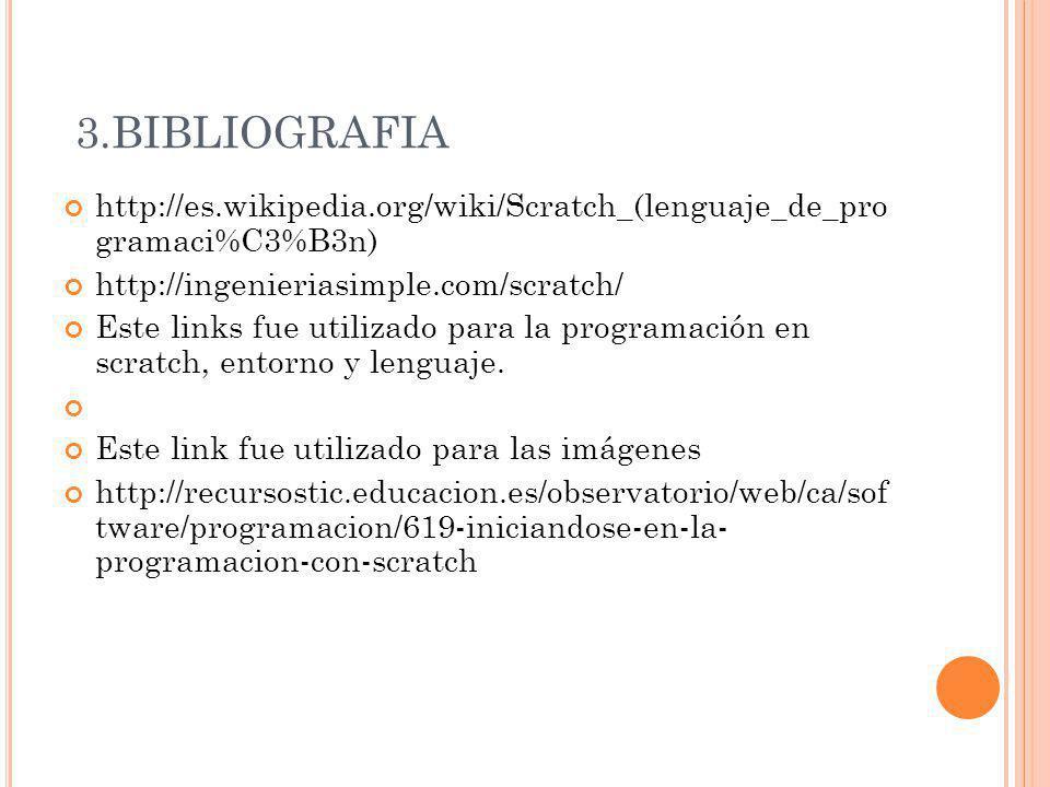 3.BIBLIOGRAFIA http://es.wikipedia.org/wiki/Scratch_(lenguaje_de_pro gramaci%C3%B3n) http://ingenieriasimple.com/scratch/ Este links fue utilizado par