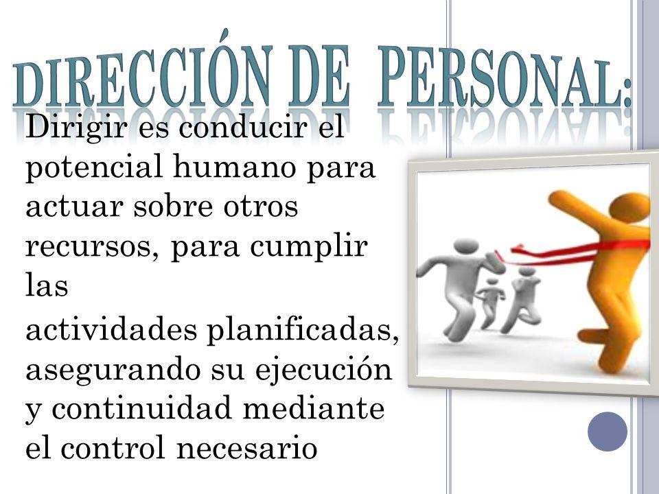 Dirigir es conducir el potencial humano para actuar sobre otros recursos, para cumplir las actividades planificadas, asegurando su ejecución y continu