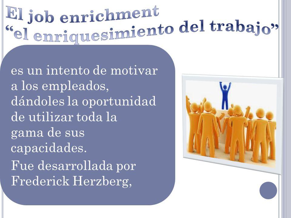 es un intento de motivar a los empleados, dándoles la oportunidad de utilizar toda la gama de sus capacidades. Fue desarrollada por Frederick Herzberg