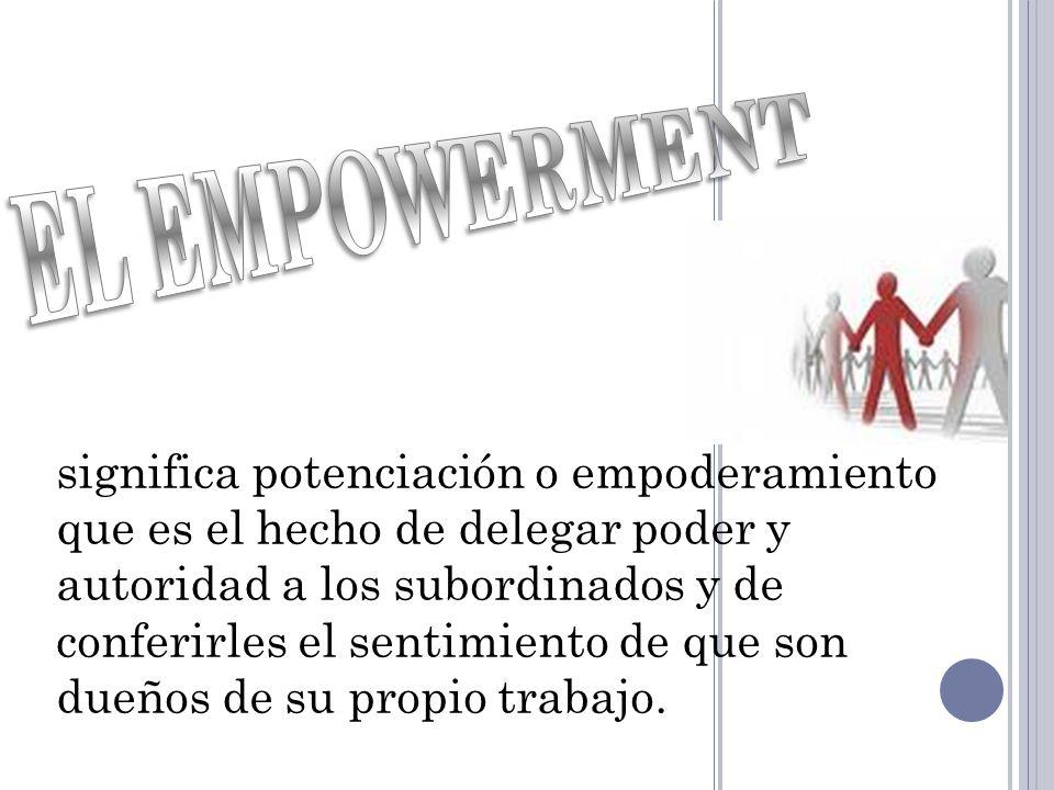significa potenciación o empoderamiento que es el hecho de delegar poder y autoridad a los subordinados y de conferirles el sentimiento de que son due