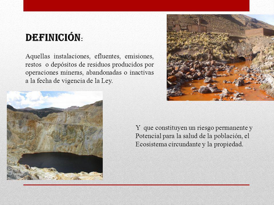 DEFINICIÓN : Aquellas instalaciones, efluentes, emisiones, restos o depósitos de residuos producidos por operaciones mineras, abandonadas o inactivas