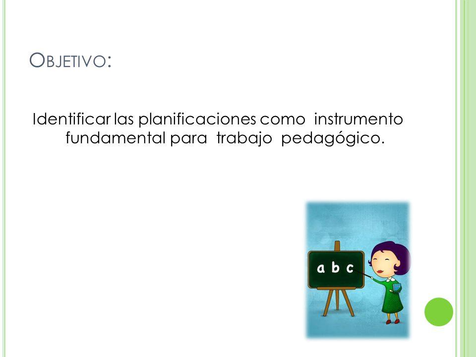 O BJETIVO : Identificar las planificaciones como instrumento fundamental para trabajo pedagógico.