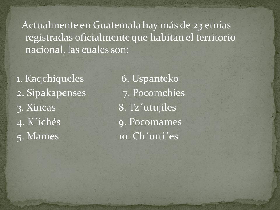 Actualmente en Guatemala hay más de 23 etnias registradas oficialmente que habitan el territorio nacional, las cuales son: 1. Kaqchiqueles 6. Uspantek