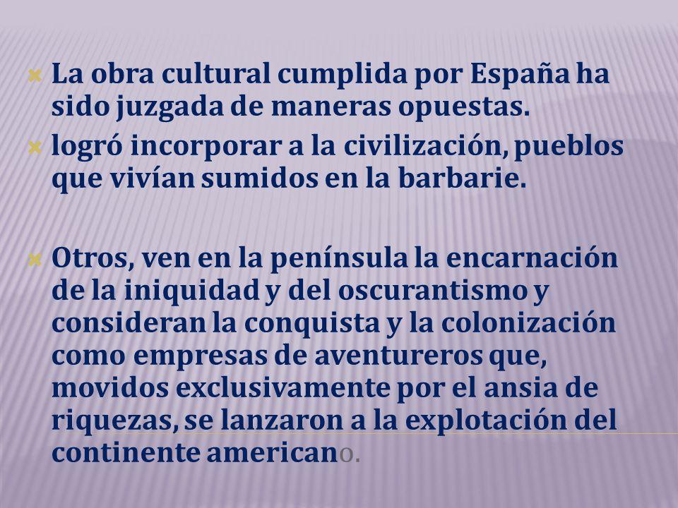 La obra cultural cumplida por España ha sido juzgada de maneras opuestas. logró incorporar a la civilización, pueblos que vivían sumidos en la barbari
