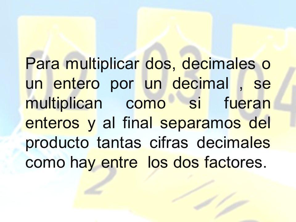 Para multiplicar dos, decimales o un entero por un decimal, se multiplican como si fueran enteros y al final separamos del producto tantas cifras deci