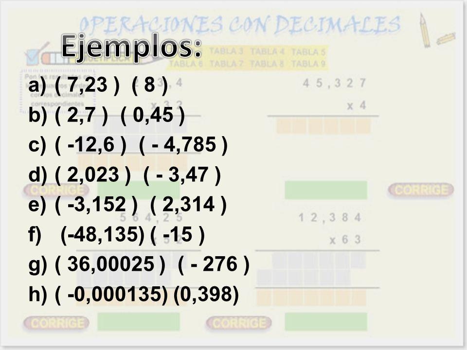 a)( 7,23 ) ( 8 ) b)( 2,7 ) ( 0,45 ) c)( -12,6 ) ( - 4,785 ) d)( 2,023 ) ( - 3,47 ) e)( -3,152 ) ( 2,314 ) f) (-48,135) ( -15 ) g)( 36,00025 ) ( - 276
