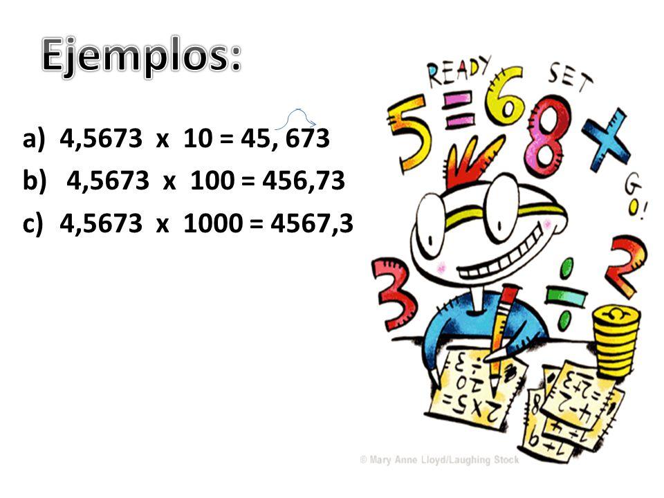 a)4,5673 x 10 = 45, 673 b) 4,5673 x 100 = 456,73 c)4,5673 x 1000 = 4567,3