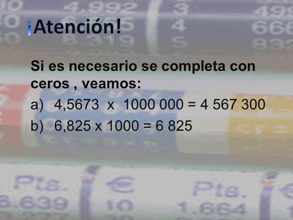 Si es necesario se completa con ceros, veamos: a)4,5673 x 1000 000 = 4 567 300 b)6,825 x 1000 = 6 825