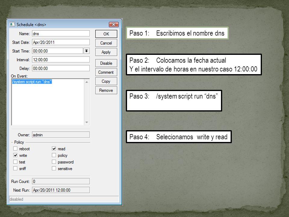 Paso 1: Escribimos el nombre dns Paso 2: Colocamos la fecha actual Y el intervalo de horas en nuestro caso 12:00:00 Paso 3: /system script run dns Paso 4: Selecionamos write y read
