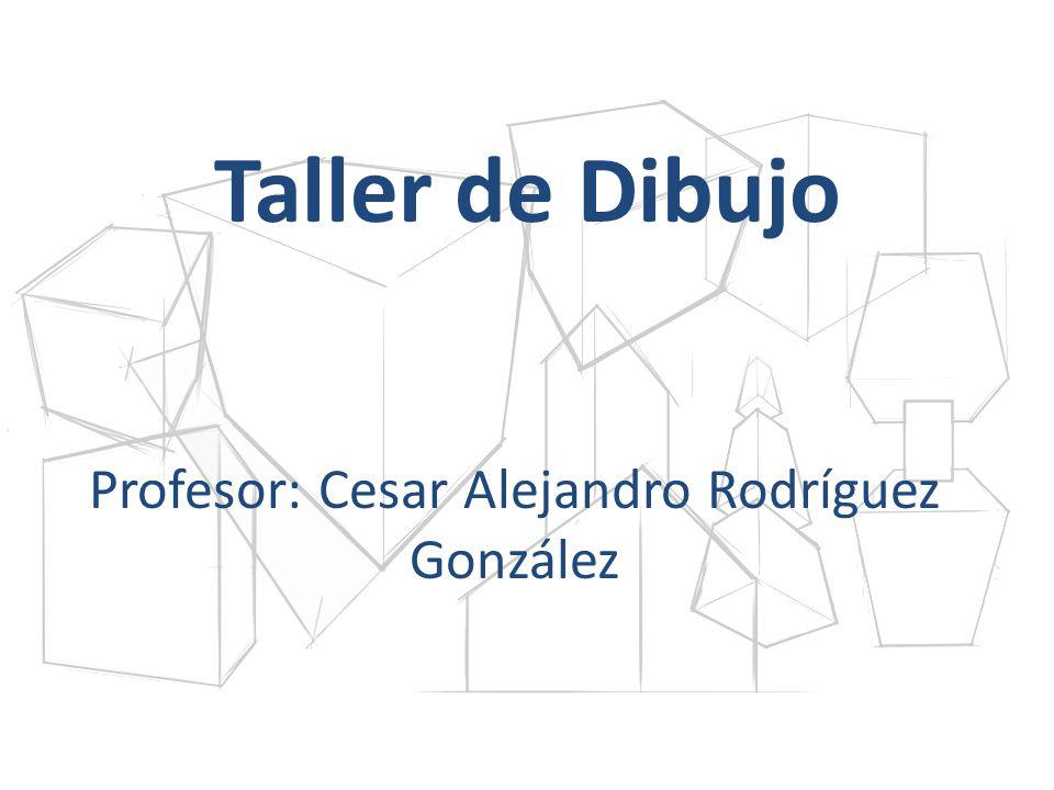 Taller de Dibujo Profesor: Cesar Alejandro Rodríguez González