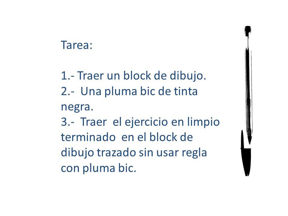 Tarea: 1.- Traer un block de dibujo. 2.- Una pluma bic de tinta negra. 3.- Traer el ejercicio en limpio terminado en el block de dibujo trazado sin us