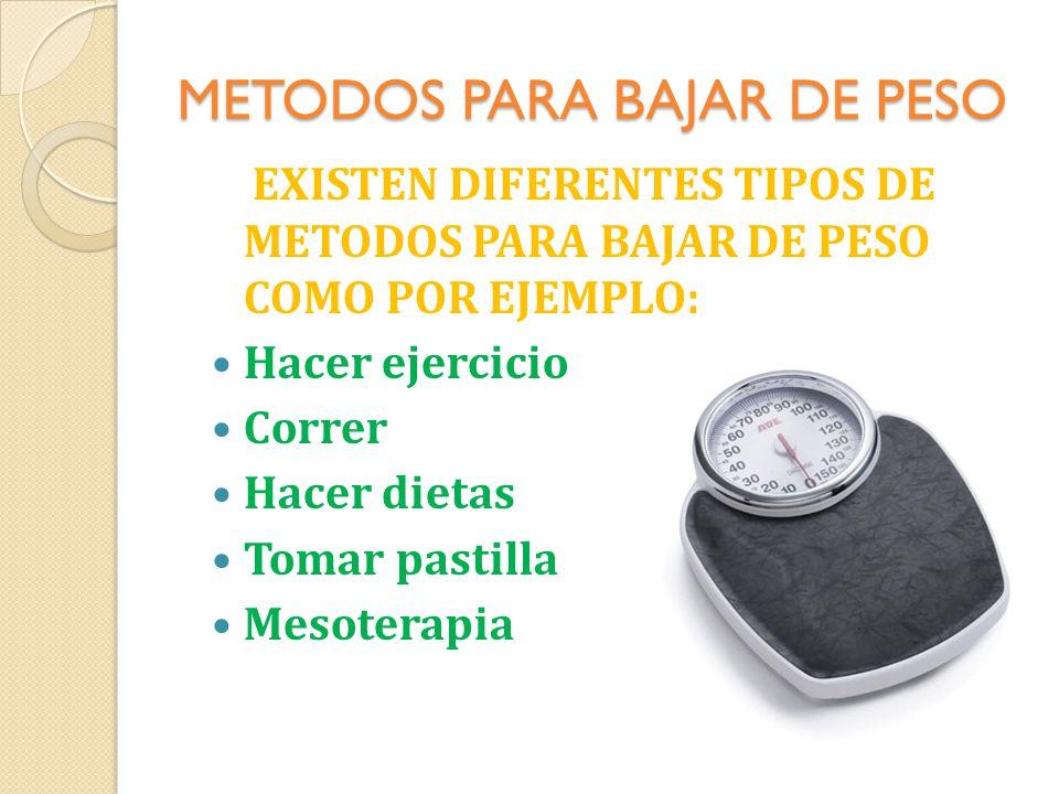 METODOS PARA BAJAR DE PESO EXISTEN DIFERENTES TIPOS DE METODOS PARA BAJAR DE PESO COMO POR EJEMPLO: Hacer ejercicio Correr Hacer dietas Tomar pastilla