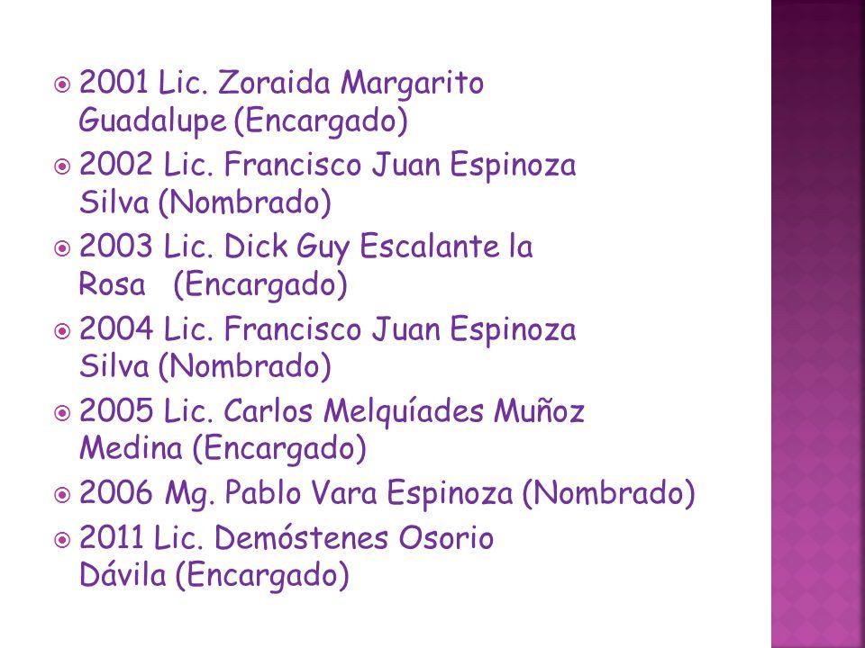 2001 Lic. Zoraida Margarito Guadalupe (Encargado) 2002 Lic. Francisco Juan Espinoza Silva (Nombrado) 2003 Lic. Dick Guy Escalante la Rosa (Encargado)