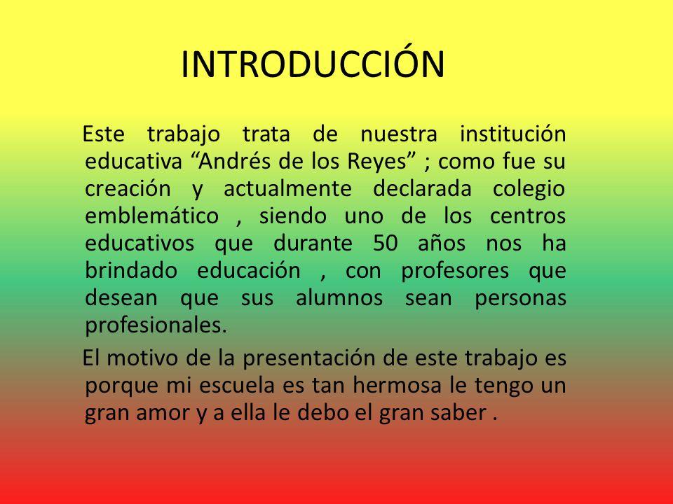 INTRODUCCIÓN Este trabajo trata de nuestra institución educativa Andrés de los Reyes ; como fue su creación y actualmente declarada colegio emblemático, siendo uno de los centros educativos que durante 50 años nos ha brindado educación, con profesores que desean que sus alumnos sean personas profesionales.