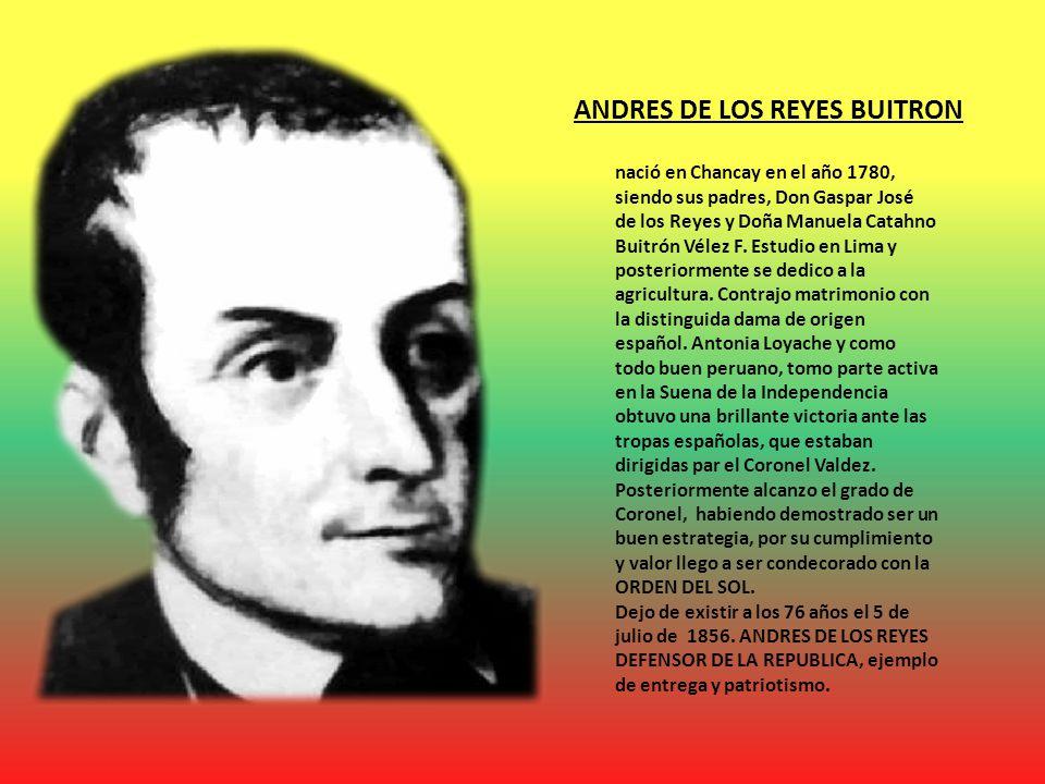 ANDRES DE LOS REYES BUITRON nació en Chancay en el año 1780, siendo sus padres, Don Gaspar José de los Reyes y Doña Manuela Catahno Buitrón Vélez F.