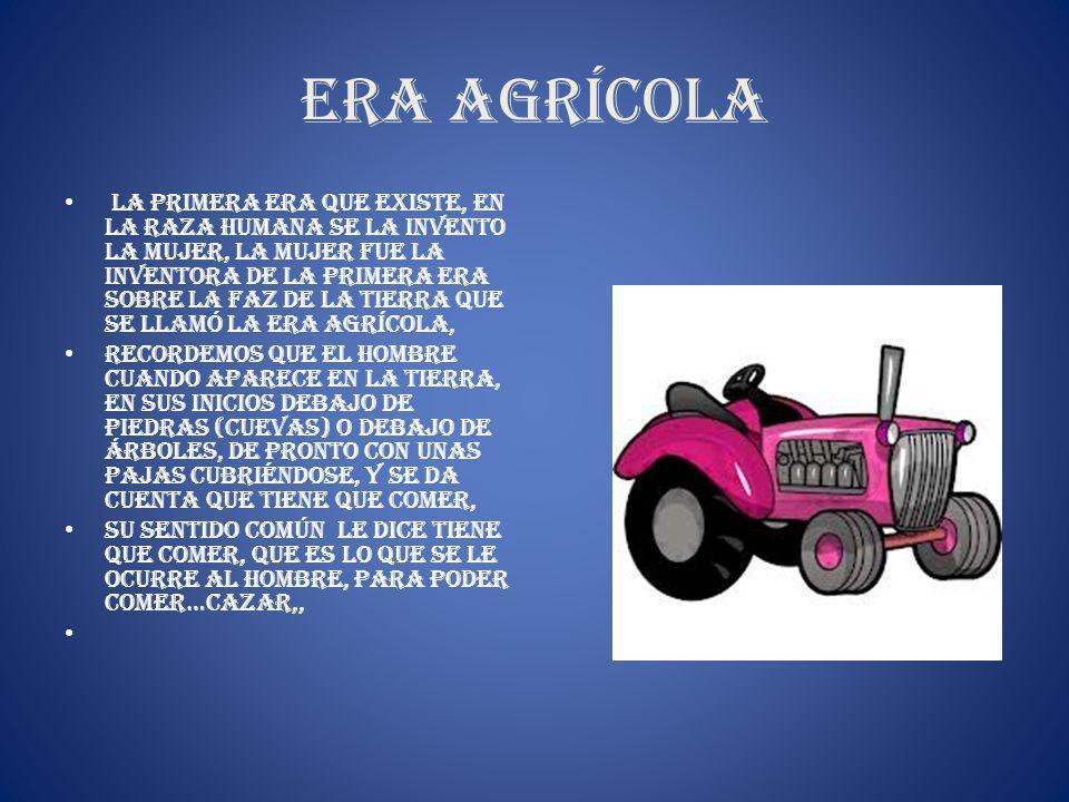 Era Agrícola La primera era que existe, en la raza humana se la invento la mujer, la mujer fue la inventora de la primera era sobre la faz de la tierr