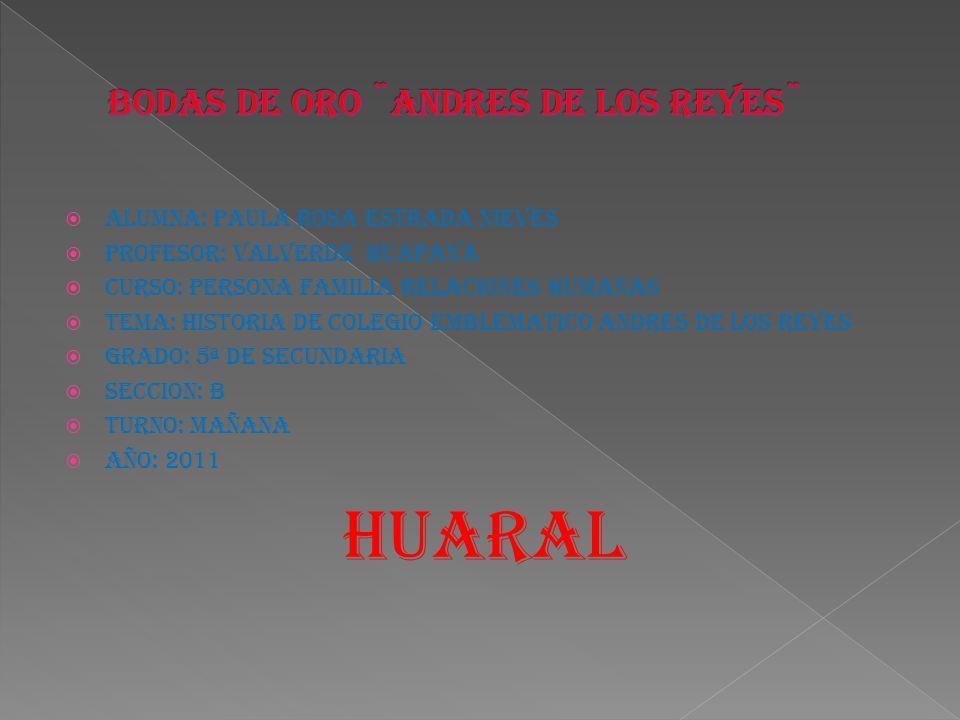 ALUMNA: PAULA ROSA ESTRADA NIEVES PROFESOR: VALVERDE HUAPAYA CURSO: PERSONA FAMILIA RELACIONES HUMANAS TEMA: HISTORIA DE COLEGIO EMBLEMATICO ANDRES DE LOS REYES GRADO: 5ª DE SECUNDARIA SECCION: B TURNO: MAÑANA AÑO: 2011 HUARAL