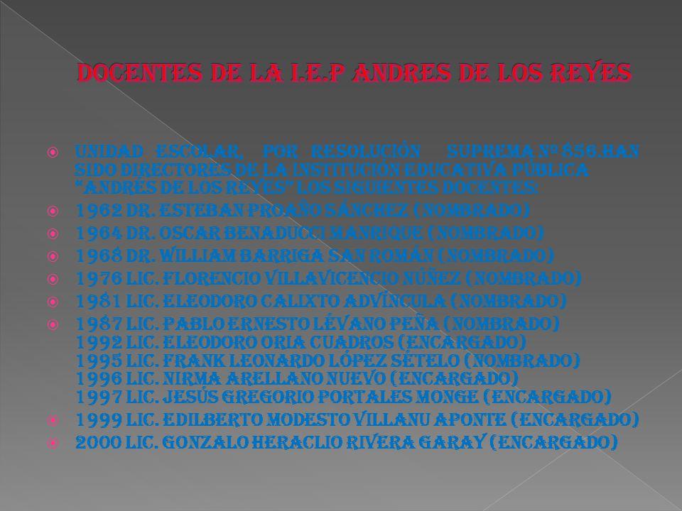 Unidad Escolar, por Resolución Suprema Nº 856.Han sido Directores de la Institución Educativa Pública Andrés de los Reyes los siguientes Docentes: 196
