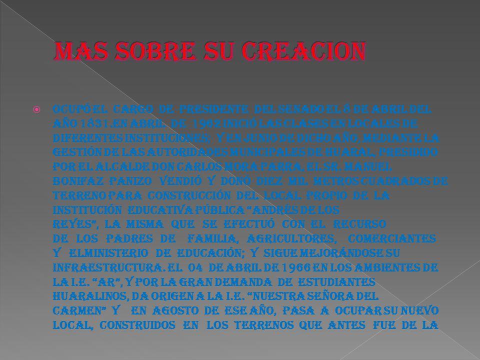 Ocupó el cargo de Presidente del Senado el 8 de abril del año 1831.En abril de 1962 inició las clases en locales de diferentes instituciones; y en junio de dicho año, mediante la gestión de las autoridades municipales de Huaral, presidido por el Alcalde don Carlos Mora Parra, el Sr.