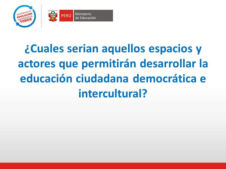 ¿Cuales serian aquellos espacios y actores que permitirán desarrollar la educación ciudadana democrática e intercultural?