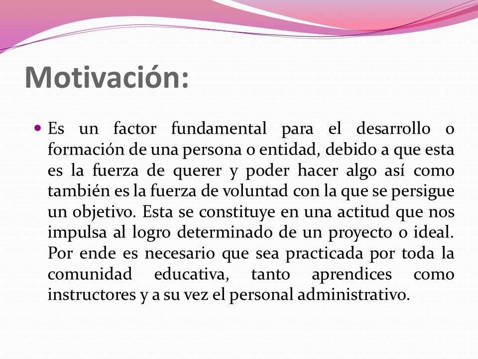 Motivación: Es un factor fundamental para el desarrollo o formación de una persona o entidad, debido a que esta es la fuerza de querer y poder hacer algo así como también es la fuerza de voluntad con la que se persigue un objetivo.