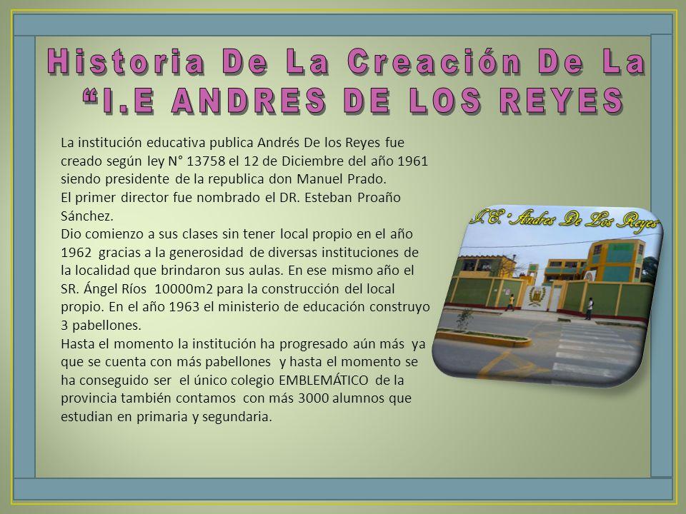 La institución educativa publica Andrés De los Reyes fue creado según ley N° 13758 el 12 de Diciembre del año 1961 siendo presidente de la republica d