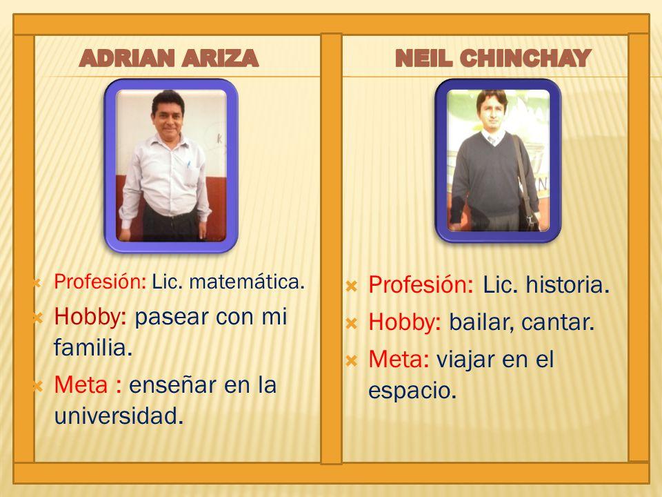 Profesión: Lic. matemática. Hobby: pasear con mi familia. Meta : enseñar en la universidad. Profesión: Lic. historia. Hobby: bailar, cantar. Meta: via