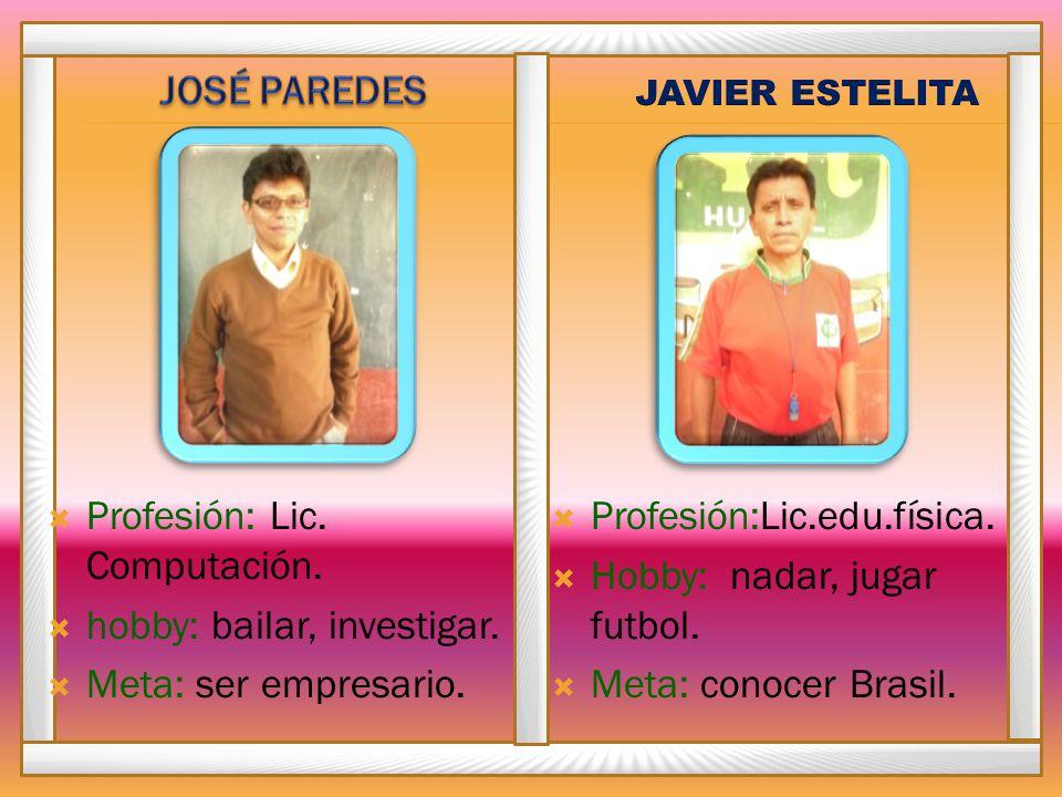 Profesión: Lic. Computación. hobby: bailar, investigar. Meta: ser empresario. Profesión:Lic.edu.física. Hobby: nadar, jugar futbol. Meta: conocer Bras