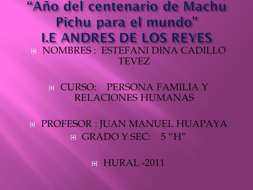 NOMBRES : ESTEFANI DINA CADILLO TEVEZ CURSO: PERSONA FAMILIA Y RELACIONES HUMANAS PROFESOR : JUAN MANUEL HUAPAYA GRADO Y SEC: 5 H HURAL -2011