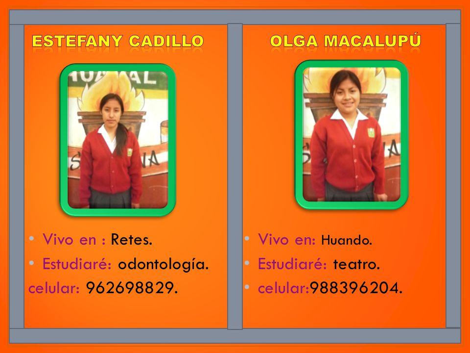 Vivo en : Retes. Estudiaré: odontología. celular: 962698829. Vivo en: Huando. Estudiaré: teatro. celular:988396204.