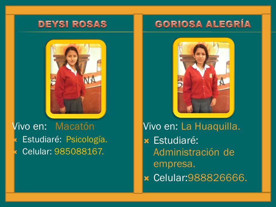 Vivo en: Macatón Estudiaré: Psicología. Celular: 985088167. Vivo en: La Huaquilla. Estudiaré: Administración de empresa. Celular:988826666.
