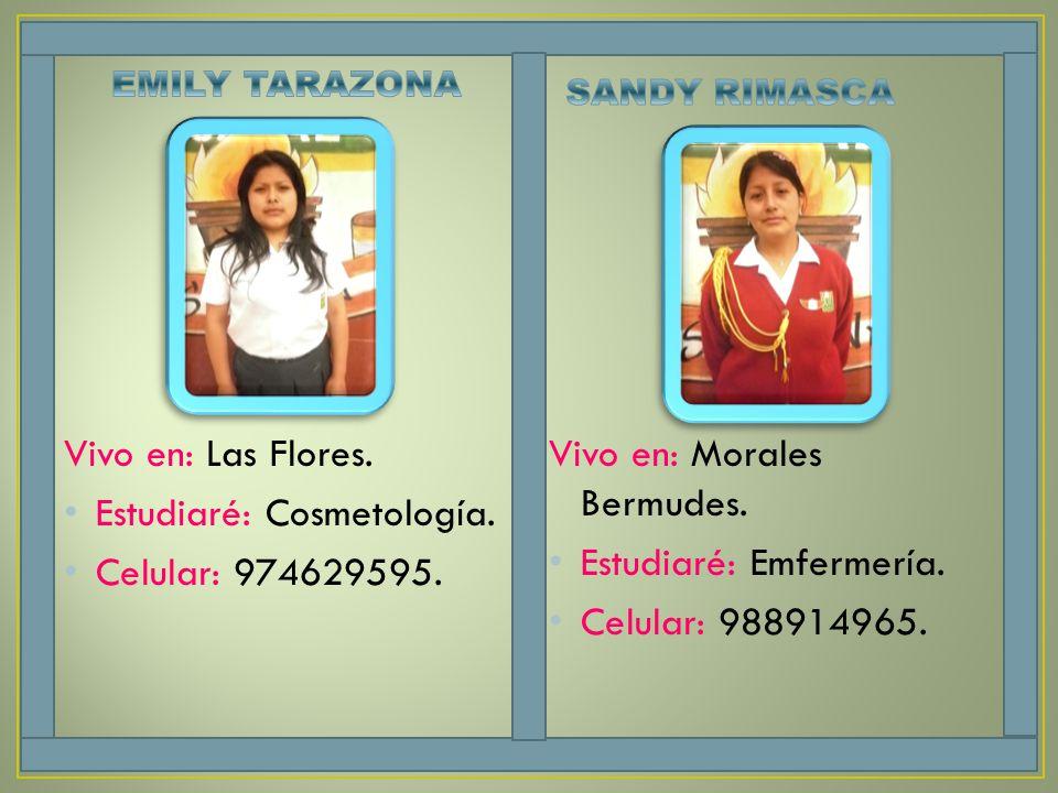 Vivo en: Las Flores. Estudiaré: Cosmetología. Celular: 974629595. Vivo en: Morales Bermudes. Estudiaré: Emfermería. Celular: 988914965.