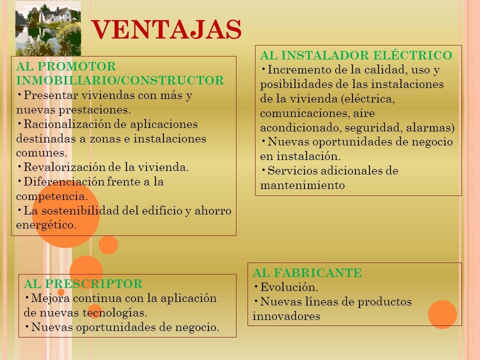 VENTAJAS AL PROMOTOR INMOBILIARIO/CONSTRUCTOR Presentar viviendas con más y nuevas prestaciones. Racionalización de aplicaciones destinadas a zonas e