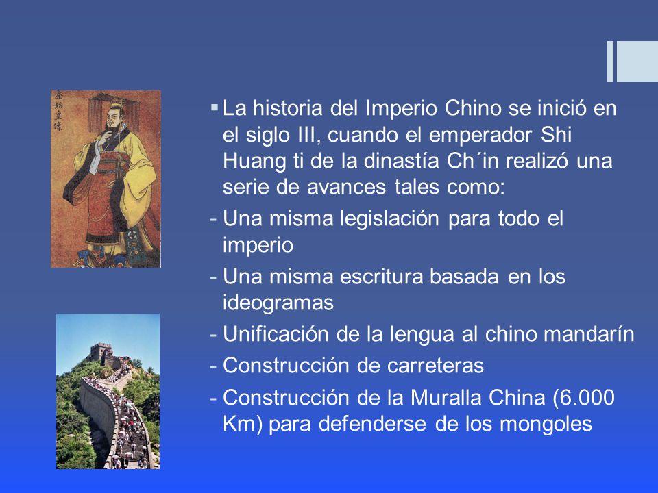 La historia del Imperio Chino se inició en el siglo III, cuando el emperador Shi Huang ti de la dinastía Ch´in realizó una serie de avances tales como: -Una misma legislación para todo el imperio -Una misma escritura basada en los ideogramas -Unificación de la lengua al chino mandarín -Construcción de carreteras -Construcción de la Muralla China (6.000 Km) para defenderse de los mongoles