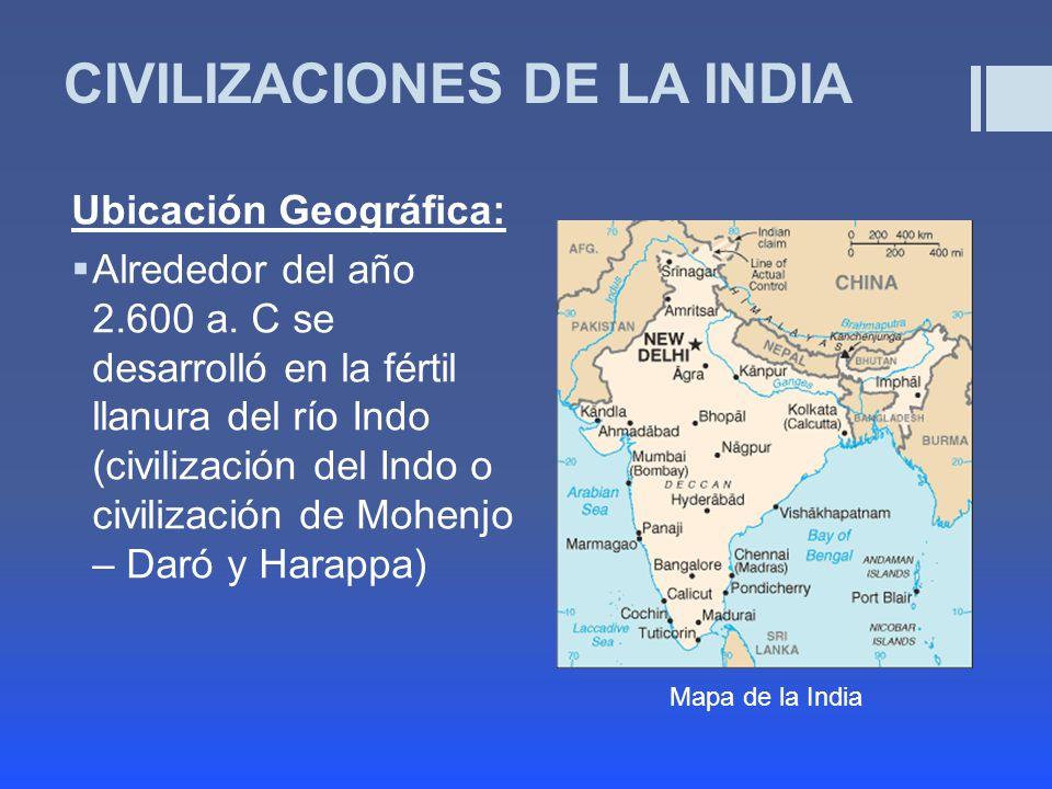 CIVILIZACIONES DE LA INDIA Ubicación Geográfica: Alrededor del año 2.600 a.