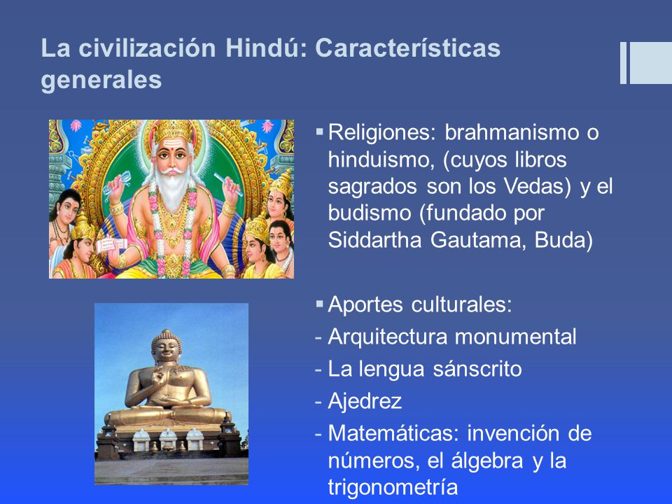 La civilización Hindú: Características generales Religiones: brahmanismo o hinduismo, (cuyos libros sagrados son los Vedas) y el budismo (fundado por Siddartha Gautama, Buda) Aportes culturales: -Arquitectura monumental -La lengua sánscrito -Ajedrez -Matemáticas: invención de números, el álgebra y la trigonometría