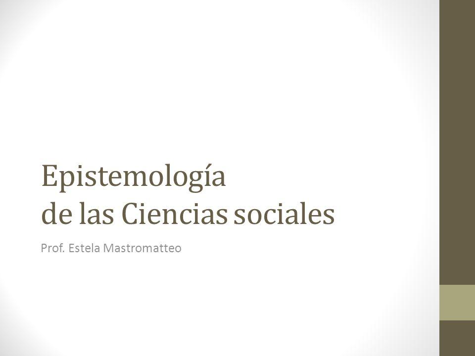 Epistemología de las Ciencias sociales Prof. Estela Mastromatteo