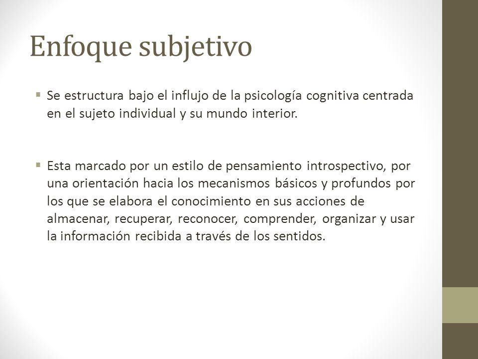 Enfoque subjetivo Se estructura bajo el influjo de la psicología cognitiva centrada en el sujeto individual y su mundo interior. Esta marcado por un e