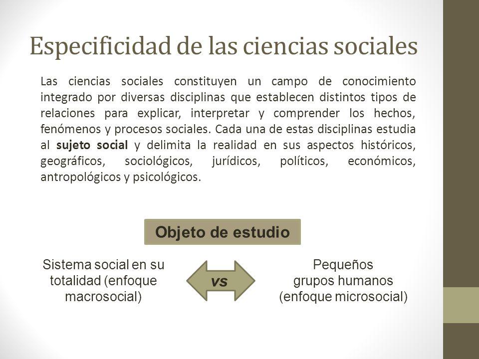 Especificidad de las ciencias sociales Las ciencias sociales constituyen un campo de conocimiento integrado por diversas disciplinas que establecen di