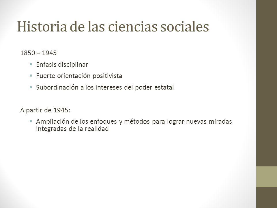 Historia de las ciencias sociales 1850 – 1945 Énfasis disciplinar Fuerte orientación positivista Subordinación a los intereses del poder estatal A par