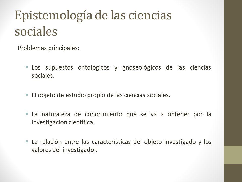 Epistemología de las ciencias sociales Problemas principales: Los supuestos ontológicos y gnoseológicos de las ciencias sociales. El objeto de estudio