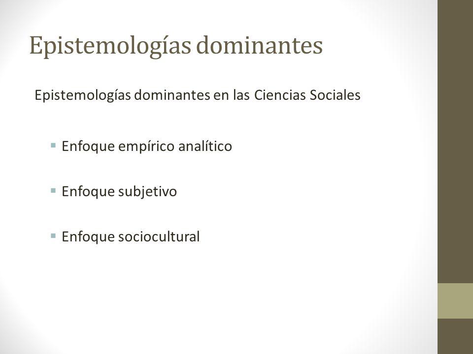 Epistemologías dominantes Epistemologías dominantes en las Ciencias Sociales Enfoque empírico analítico Enfoque subjetivo Enfoque sociocultural
