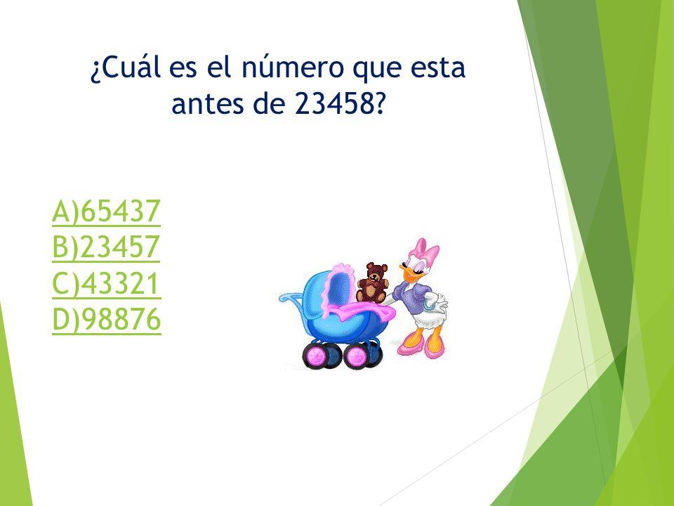 ¿Cuál es el número que esta antes de 23458? A)65437 B)23457 C)43321 D)98876