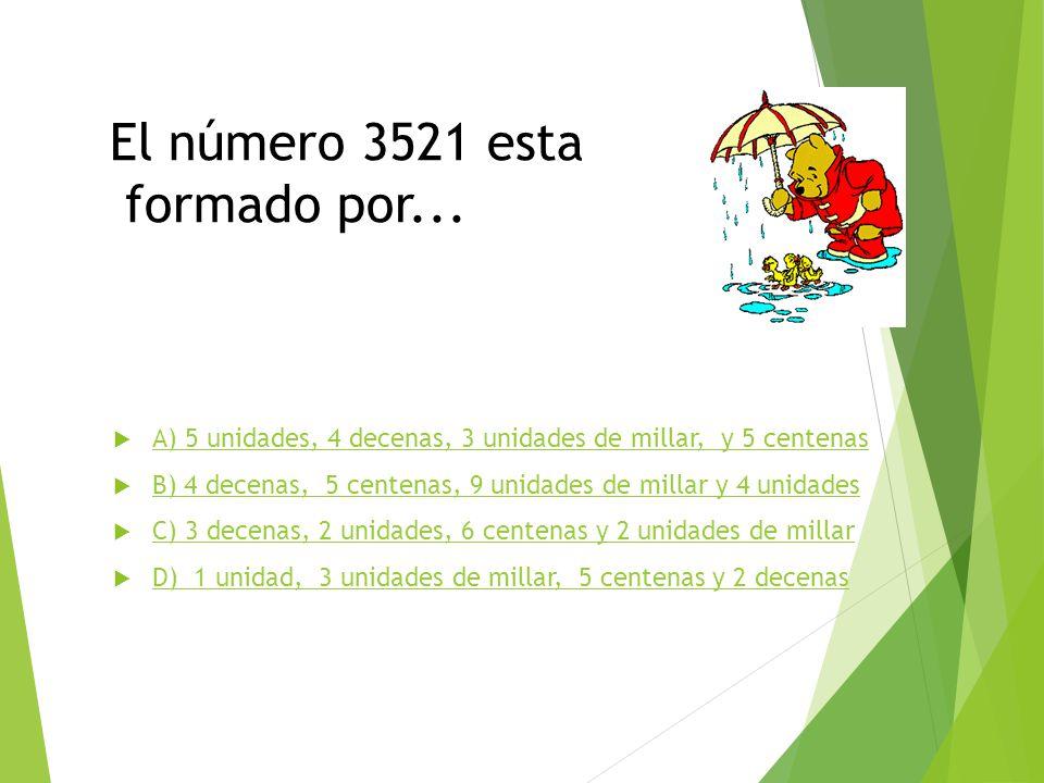 El número 3521 esta formado por... A) 5 unidades, 4 decenas, 3 unidades de millar, y 5 centenas B) 4 decenas, 5 centenas, 9 unidades de millar y 4 uni