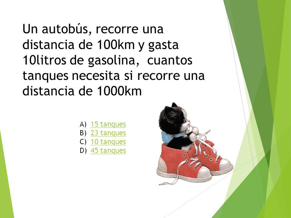 Un autobús, recorre una distancia de 100km y gasta 10litros de gasolina, cuantos tanques necesita si recorre una distancia de 1000km A)15 tanques15 ta