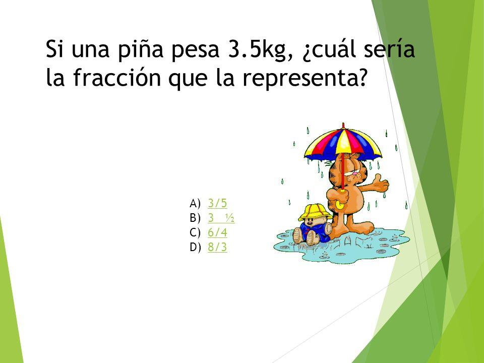 Si una piña pesa 3.5kg, ¿cuál sería la fracción que la representa? A)3/53/5 B)3 ½3 ½ C)6/46/4 D)8/38/3